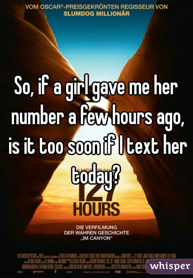 So, if a girl gave me her number a few hours ago, is it too soon if I text her today?