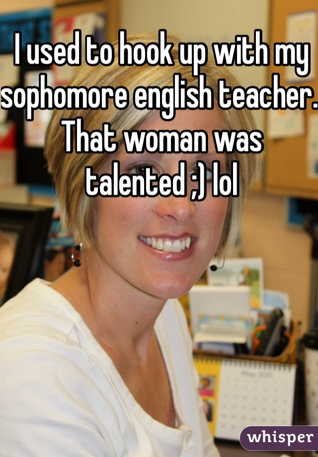 I used to hook up with my sophomore english teacher. That woman was talented ;) lol