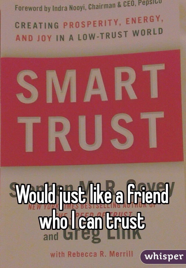 Would just like a friend who I can trust