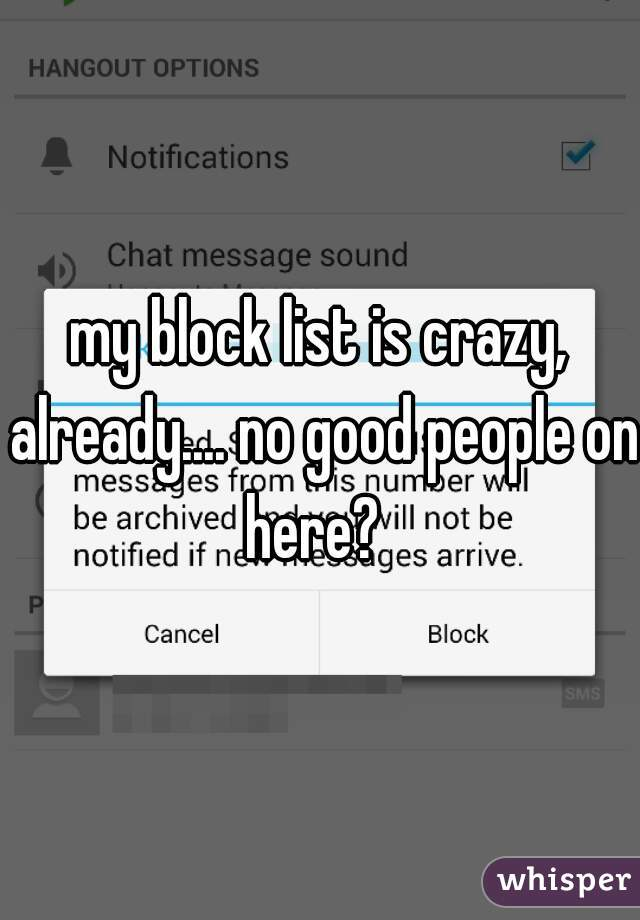 my block list is crazy, already.... no good people on here?