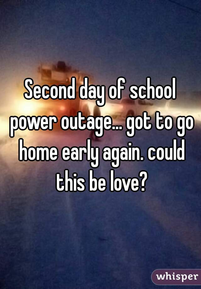 Second day of school power outage... got to go home early again. could this be love?