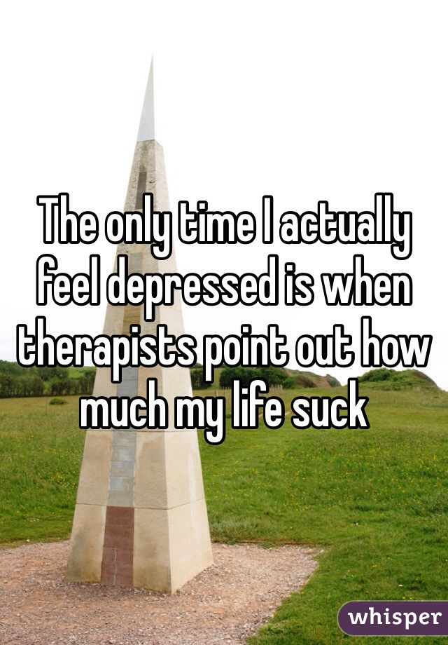 The only time I actually feel depressed is when therapists point out how much my life suck