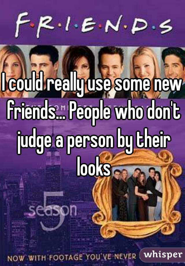 I could really use some new friends... People who don't judge a person by their looks