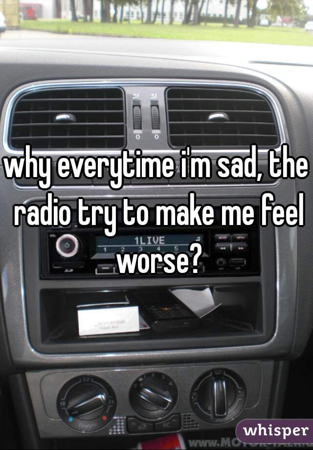 why everytime i'm sad, the radio try to make me feel worse?