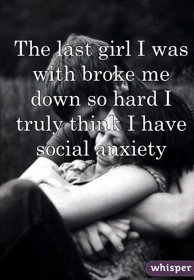 The last girl I was with broke me down so hard I truly think I have social anxiety