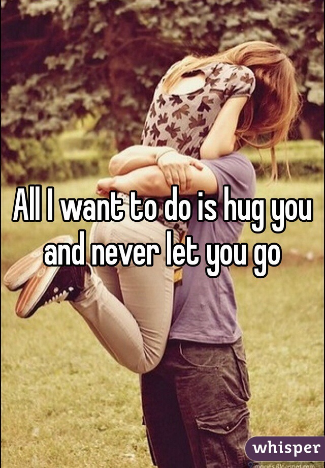 All I want to do is hug you and never let you go