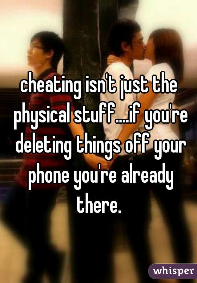 cheating isn't just the physical stuff....if you're deleting things off your phone you're already there.