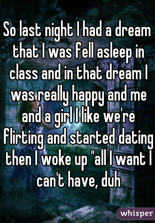 """So last night I had a dream that I was fell asleep in class and in that dream I was really happy and me and a girl I like we're flirting and started dating then I woke up """"all I want I can't have, duh"""