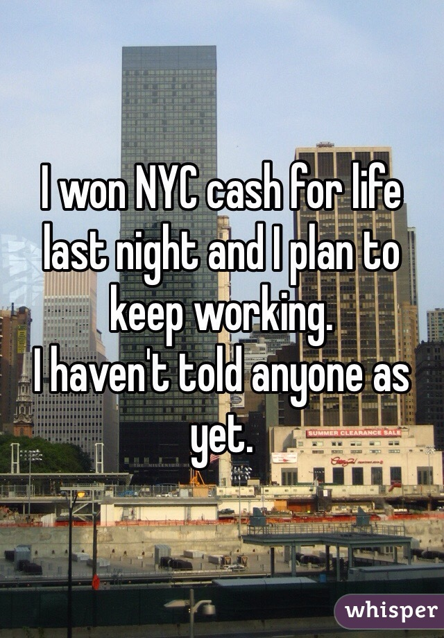 I won NYC cash for life last night and I plan to keep working. I haven't told anyone as yet.