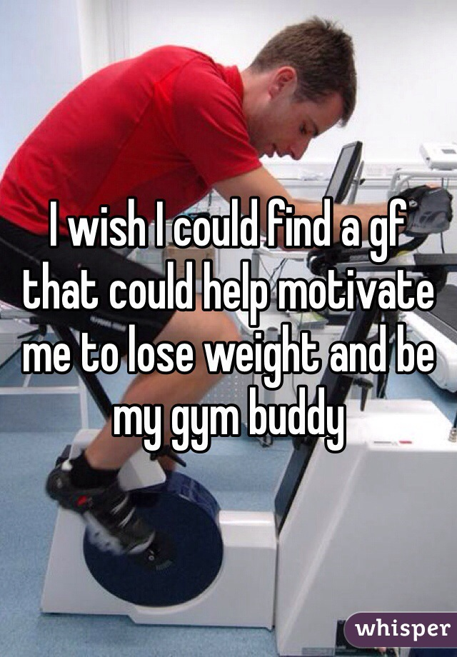 I wish I could find a gf that could help motivate me to lose weight and be my gym buddy