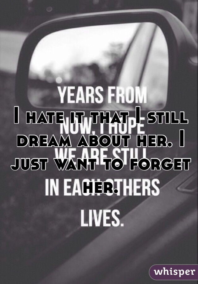 I hate it that I still dream about her. I just want to forget her.