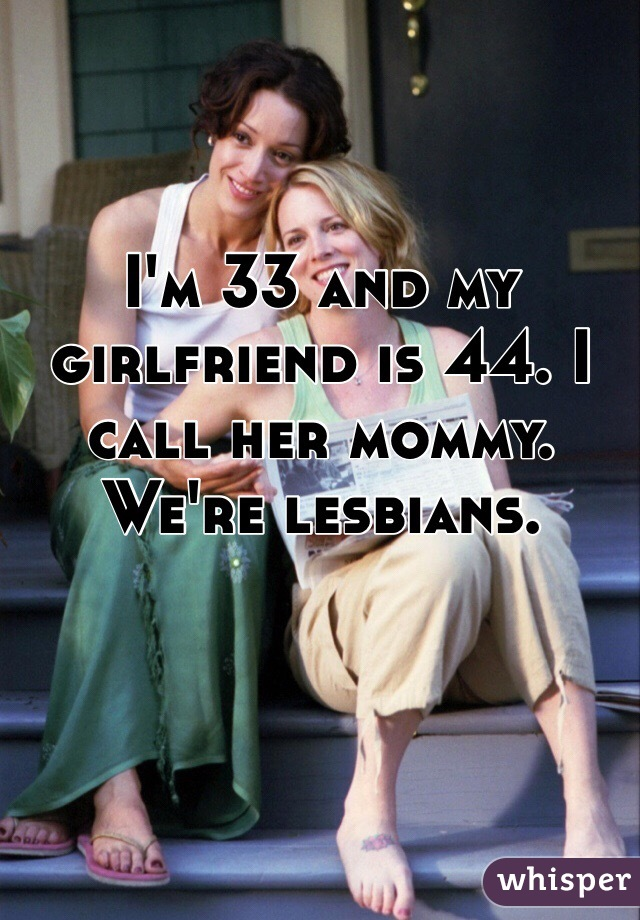 I'm 33 and my girlfriend is 44. I call her mommy. We're lesbians.