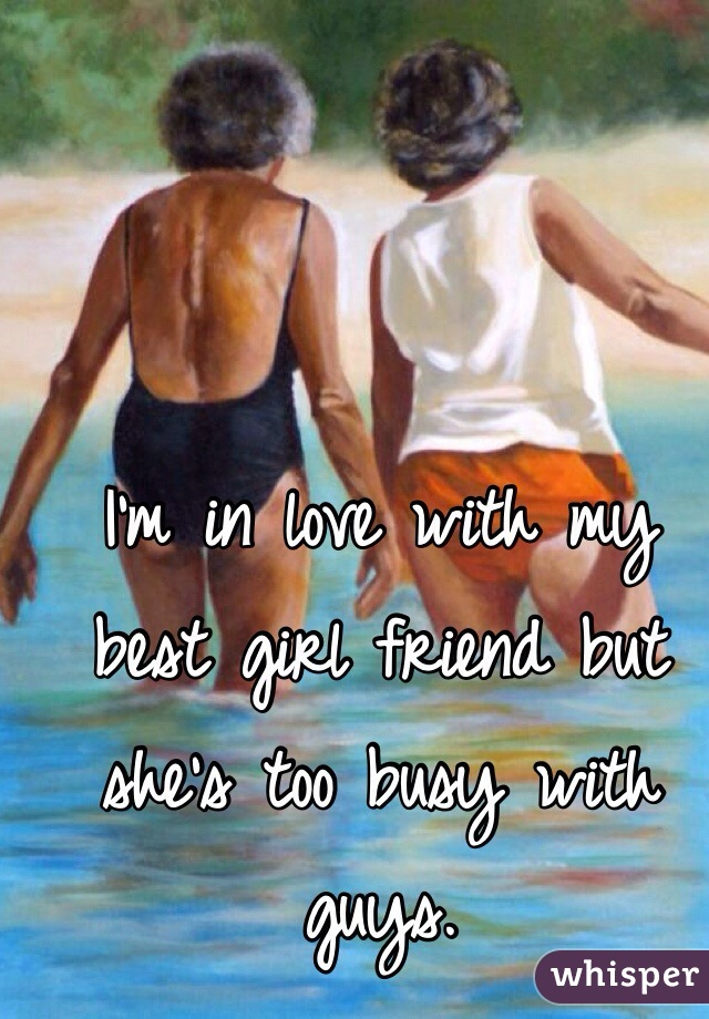 I'm in love with my best girl friend but she's too busy with guys.