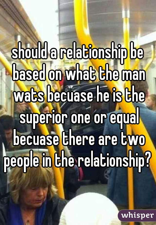 should a relationship be based on what the man wats becuase he is the superior one or equal becuase there are two people in the relationship?