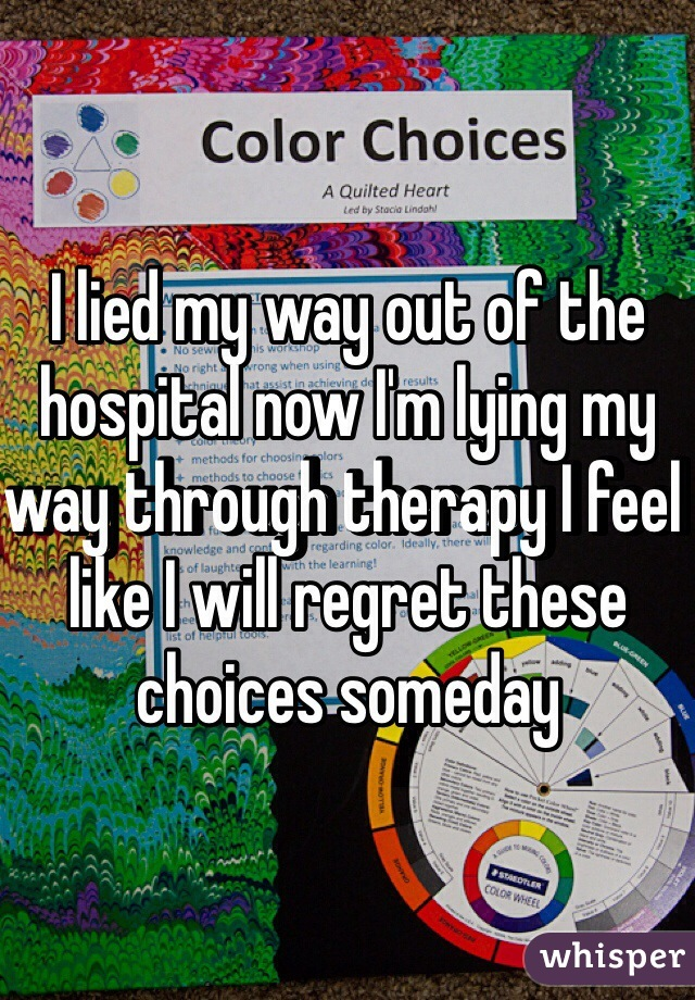I lied my way out of the hospital now I'm lying my way through therapy I feel like I will regret these choices someday