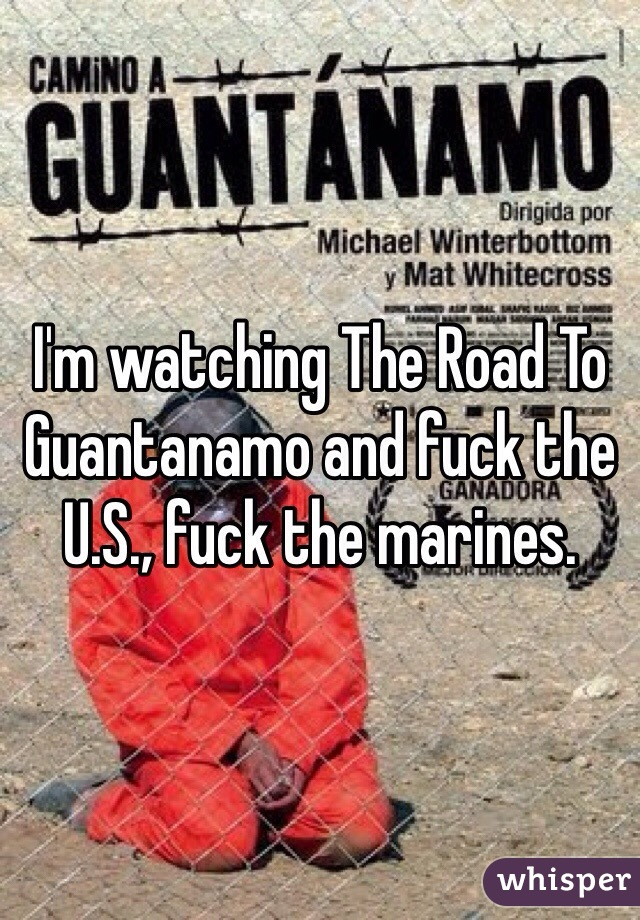 I'm watching The Road To Guantanamo and fuck the U.S., fuck the marines.