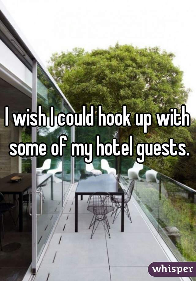 I wish I could hook up with some of my hotel guests.