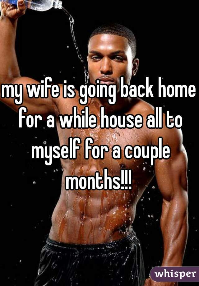 my wife is going back home for a while house all to myself for a couple months!!!