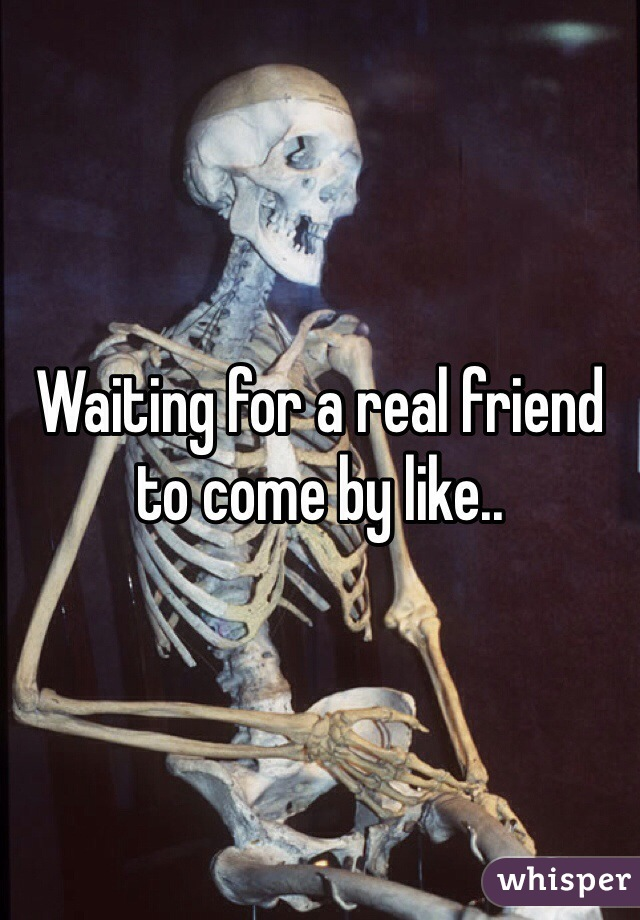 Waiting for a real friend to come by like..
