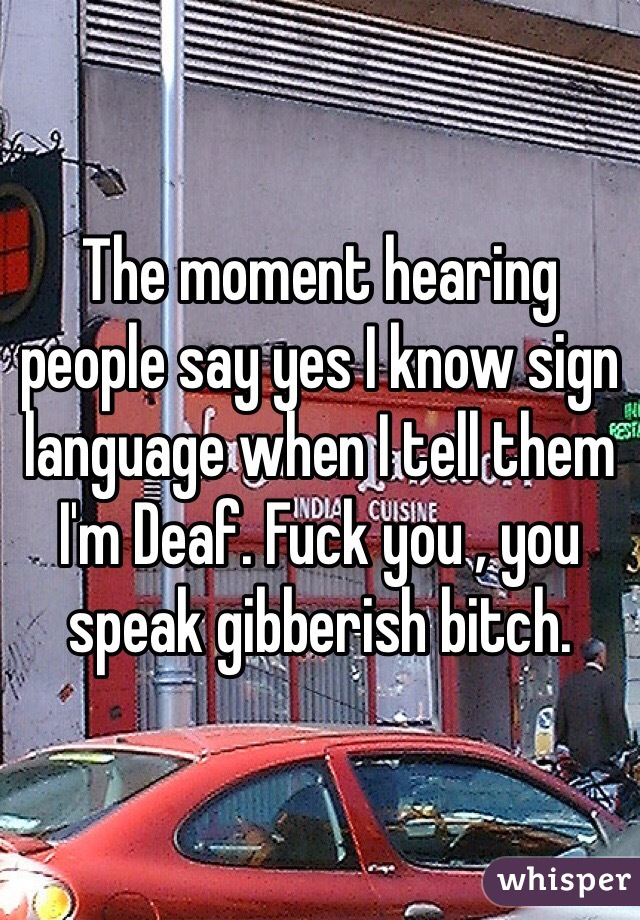 The moment hearing people say yes I know sign language when I tell them I'm Deaf. Fuck you , you speak gibberish bitch.