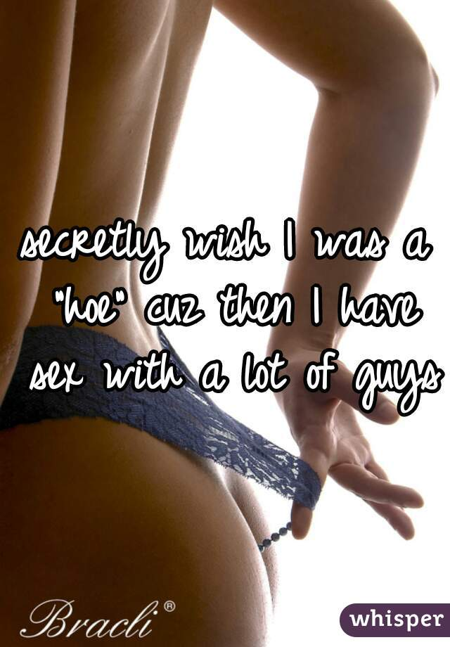 """secretly wish I was a """"hoe"""" cuz then I have sex with a lot of guys"""