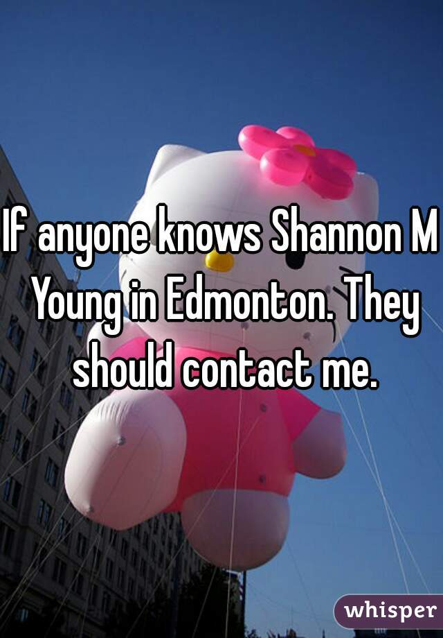 If anyone knows Shannon M Young in Edmonton. They should contact me.