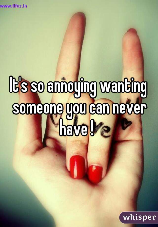 It's so annoying wanting someone you can never have !