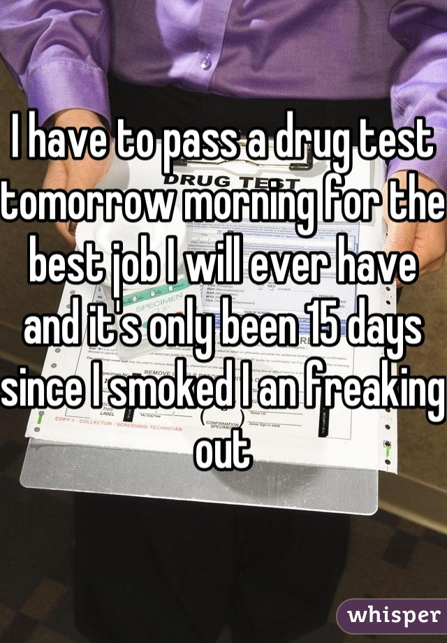 I have to pass a drug test tomorrow morning for the best job I will ever have and it's only been 15 days since I smoked I an freaking out
