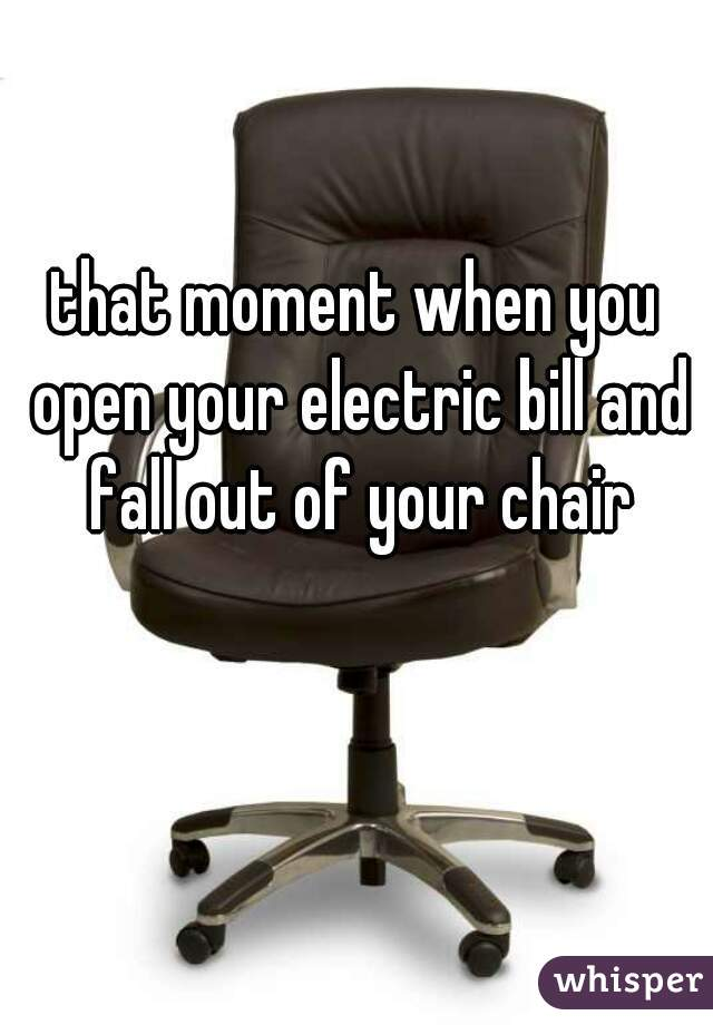 that moment when you open your electric bill and fall out of your chair