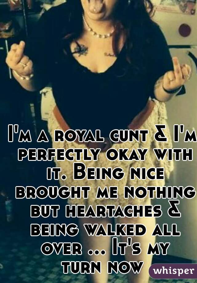 I'm a royal cunt & I'm perfectly okay with it. Being nice brought me nothing but heartaches & being walked all over ... It's my turn now