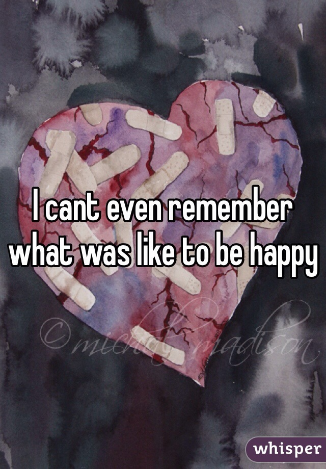 I cant even remember what was like to be happy