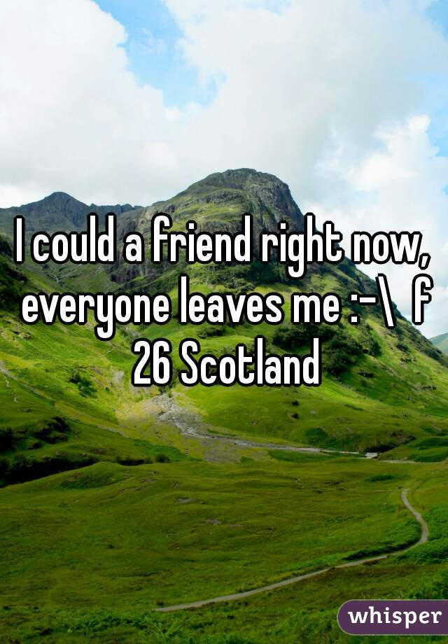 I could a friend right now, everyone leaves me :-\  f 26 Scotland