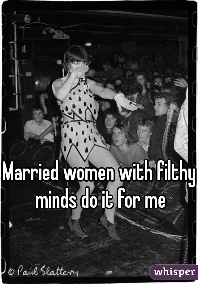 Married women with filthy minds do it for me
