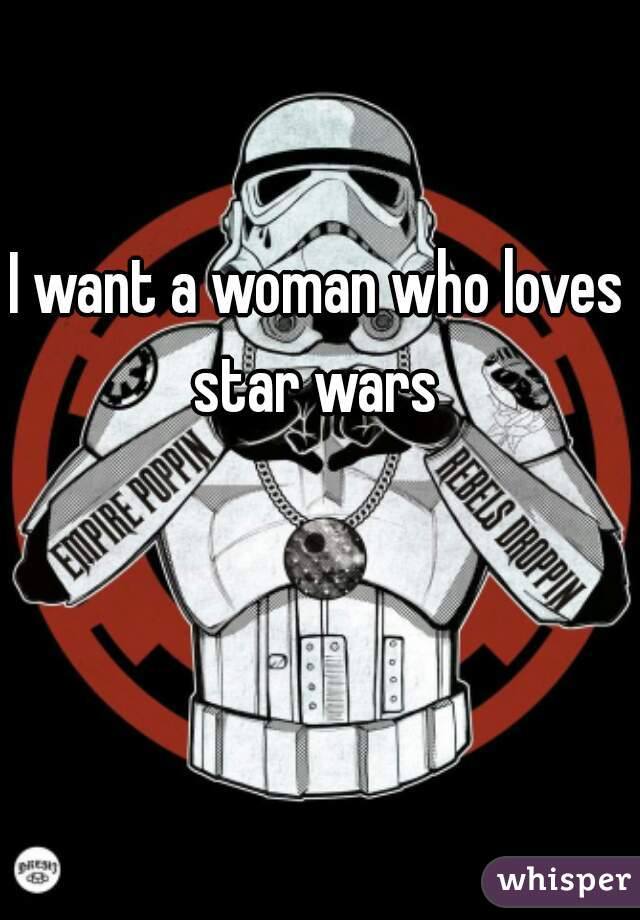 I want a woman who loves star wars