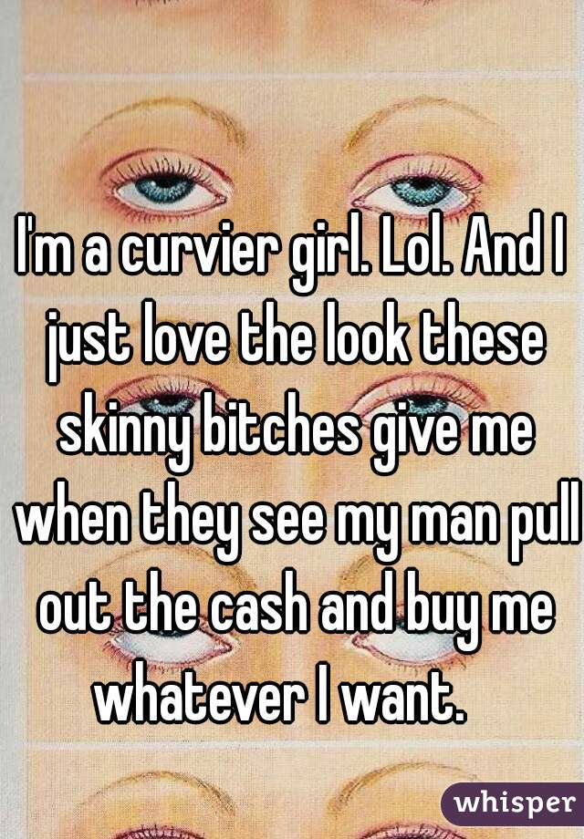 I'm a curvier girl. Lol. And I just love the look these skinny bitches give me when they see my man pull out the cash and buy me whatever I want.