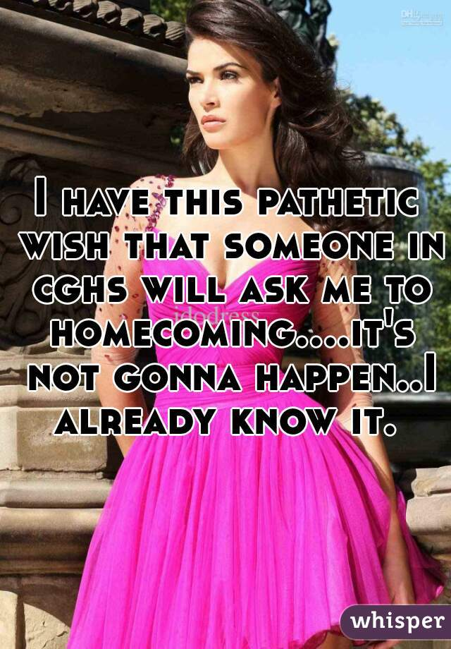 I have this pathetic wish that someone in cghs will ask me to homecoming....it's not gonna happen..I already know it.