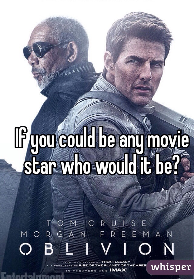 If you could be any movie star who would it be?