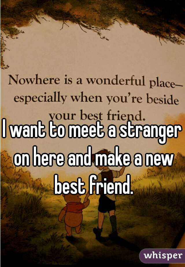 I want to meet a stranger on here and make a new best friend.