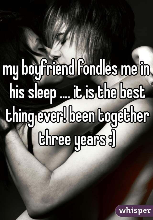 my boyfriend fondles me in his sleep .... it is the best thing ever! been together three years :)
