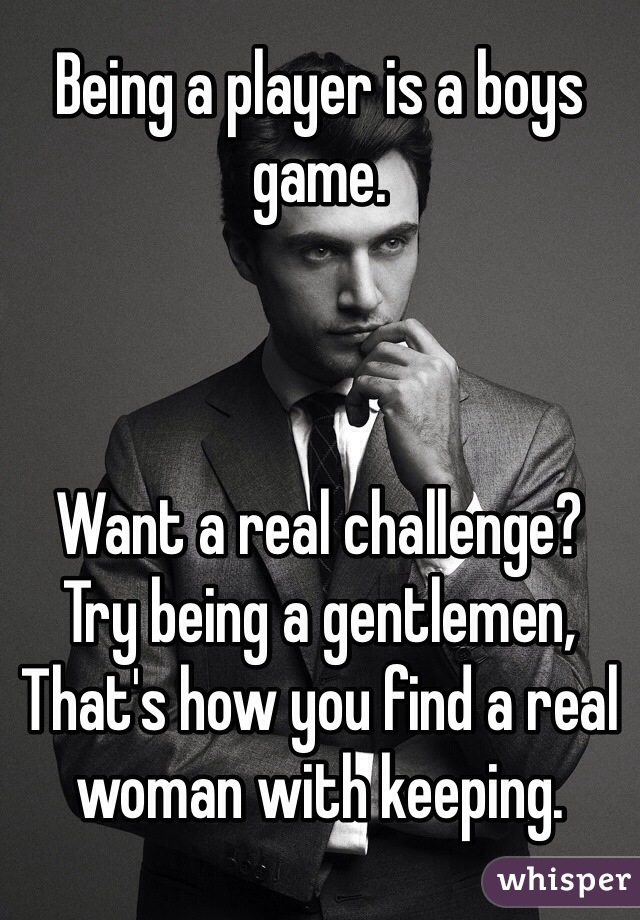 Being a player is a boys game.    Want a real challenge? Try being a gentlemen, That's how you find a real woman with keeping.
