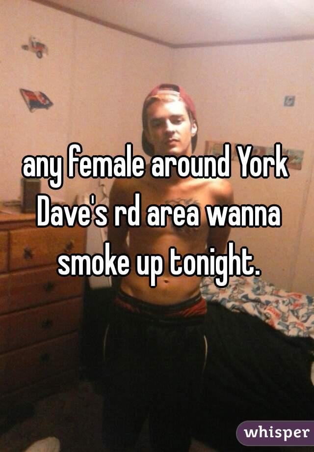 any female around York Dave's rd area wanna smoke up tonight.