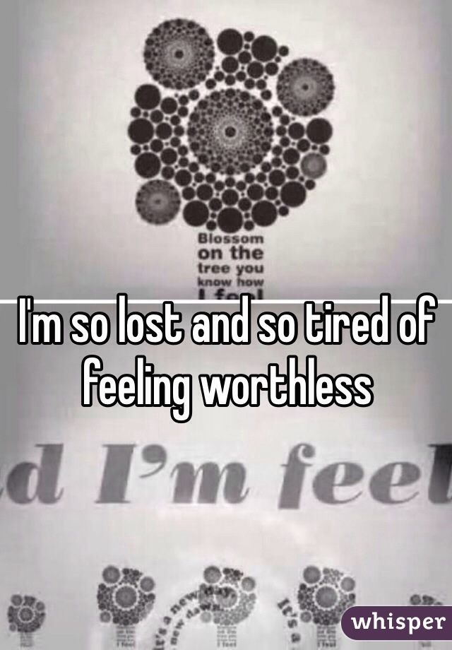 I'm so lost and so tired of feeling worthless