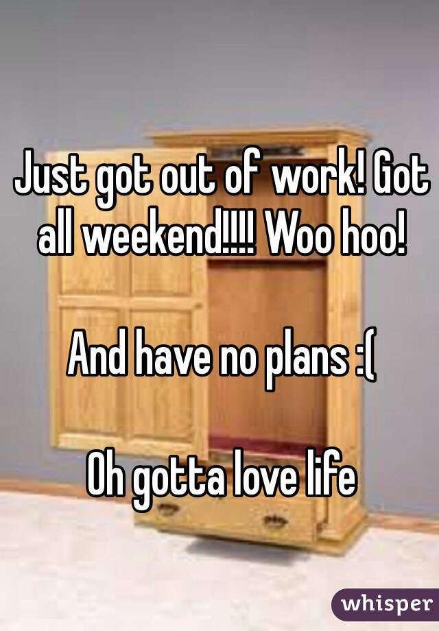 Just got out of work! Got all weekend!!!! Woo hoo!   And have no plans :(  Oh gotta love life
