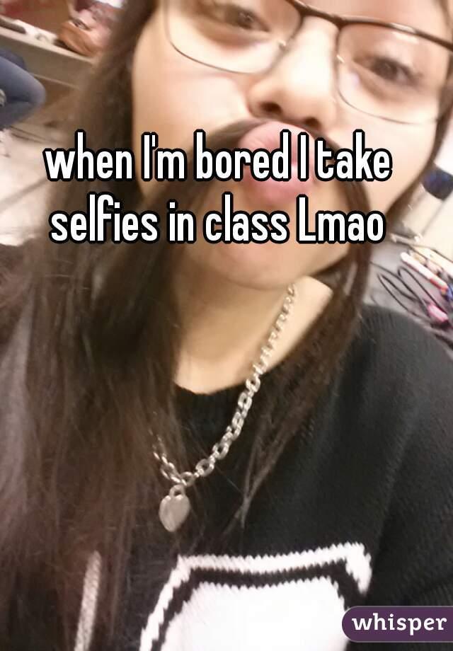 when I'm bored I take selfies in class Lmao