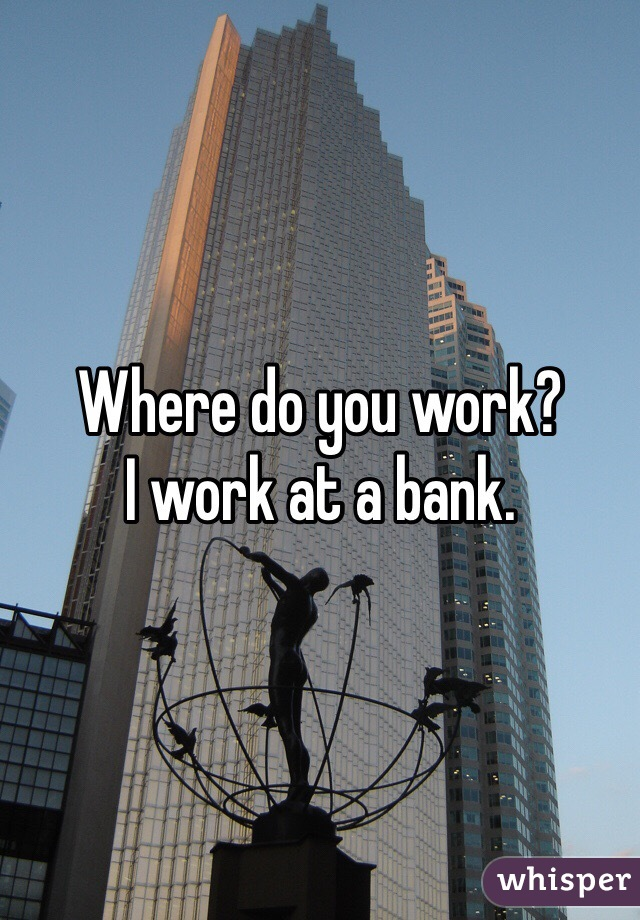 Where do you work?  I work at a bank.
