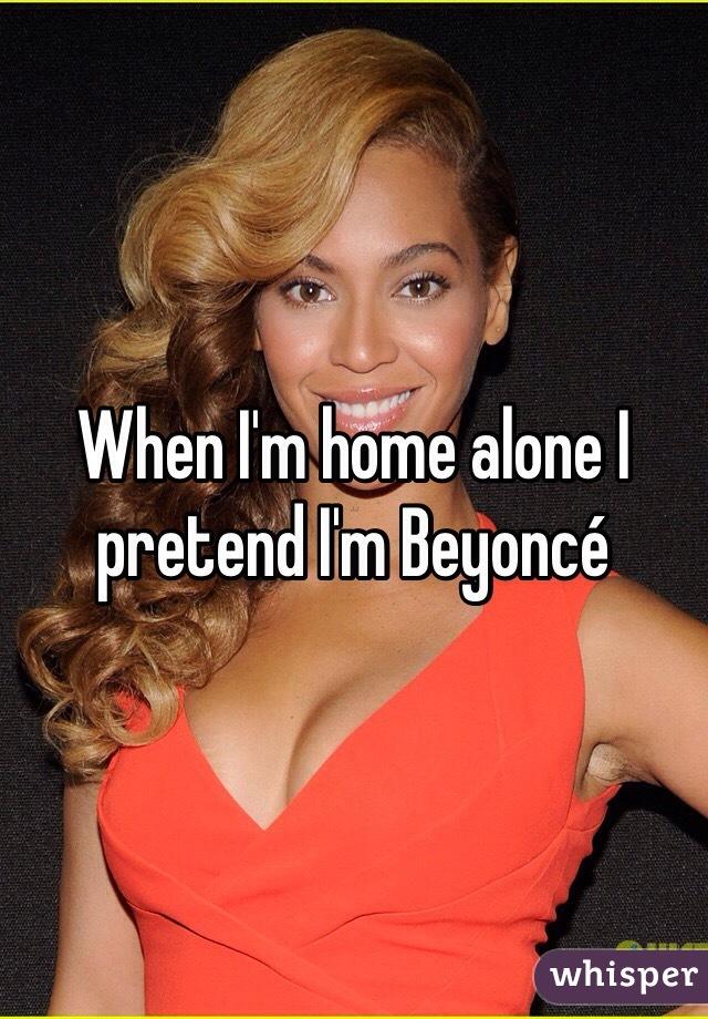 When I'm home alone I pretend I'm Beyoncé