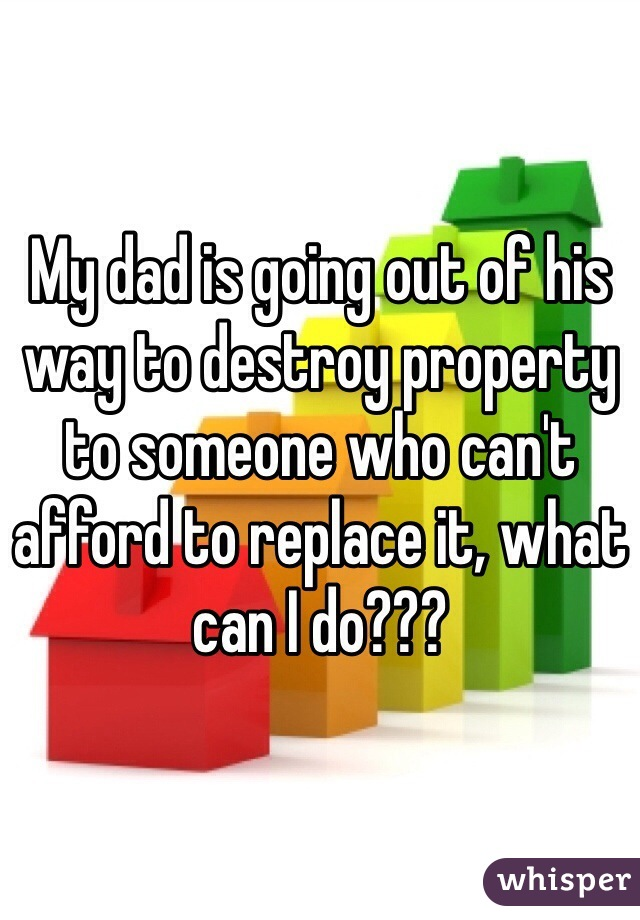 My dad is going out of his way to destroy property to someone who can't afford to replace it, what can I do???