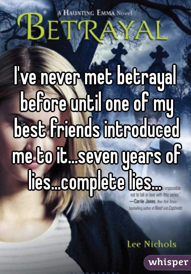 I've never met betrayal before until one of my best friends introduced me to it...seven years of lies...complete lies...