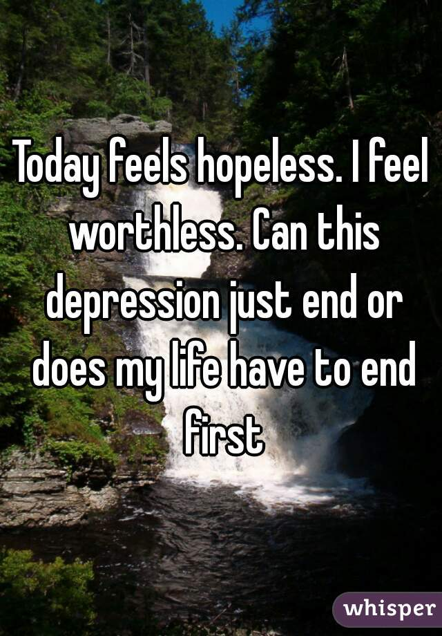 Today feels hopeless. I feel worthless. Can this depression just end or does my life have to end first