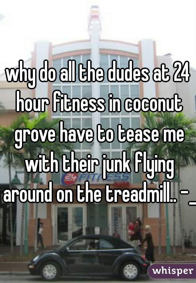 why do all the dudes at 24 hour fitness in coconut grove have to tease me with their junk flying around on the treadmill.. -_-